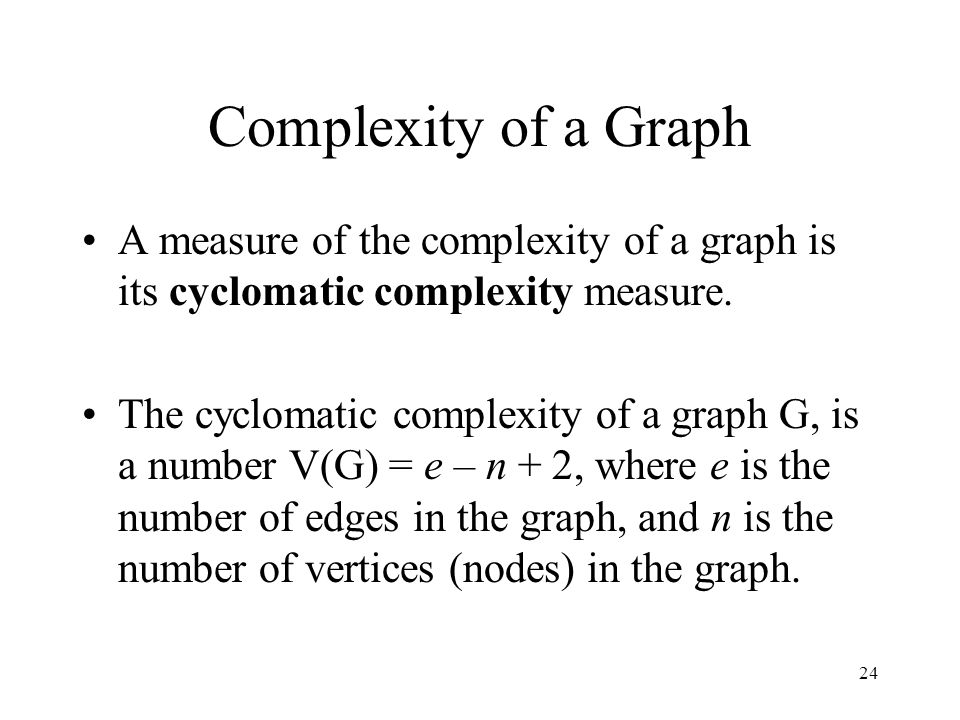 24 Complexity of a Graph A measure of the complexity of a graph is its cyclomatic complexity measure. The cyclomatic complexity of a graph G, is a num