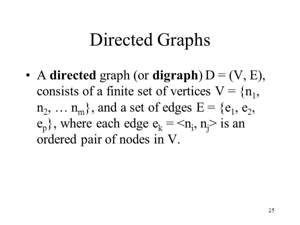25 Directed Graphs A directed graph (or digraph) D = (V, E), consists of a finite set of vertices V = {n 1, n 2, … n m }, and a set of edges E = {e 1,