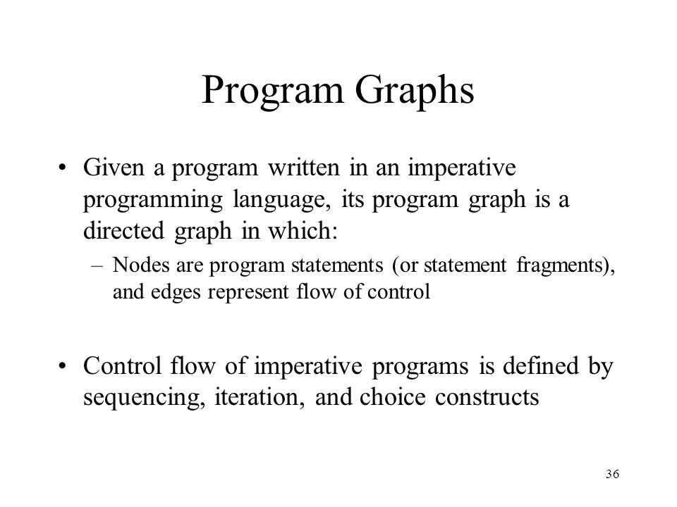 36 Program Graphs Given a program written in an imperative programming language, its program graph is a directed graph in which: –Nodes are program st