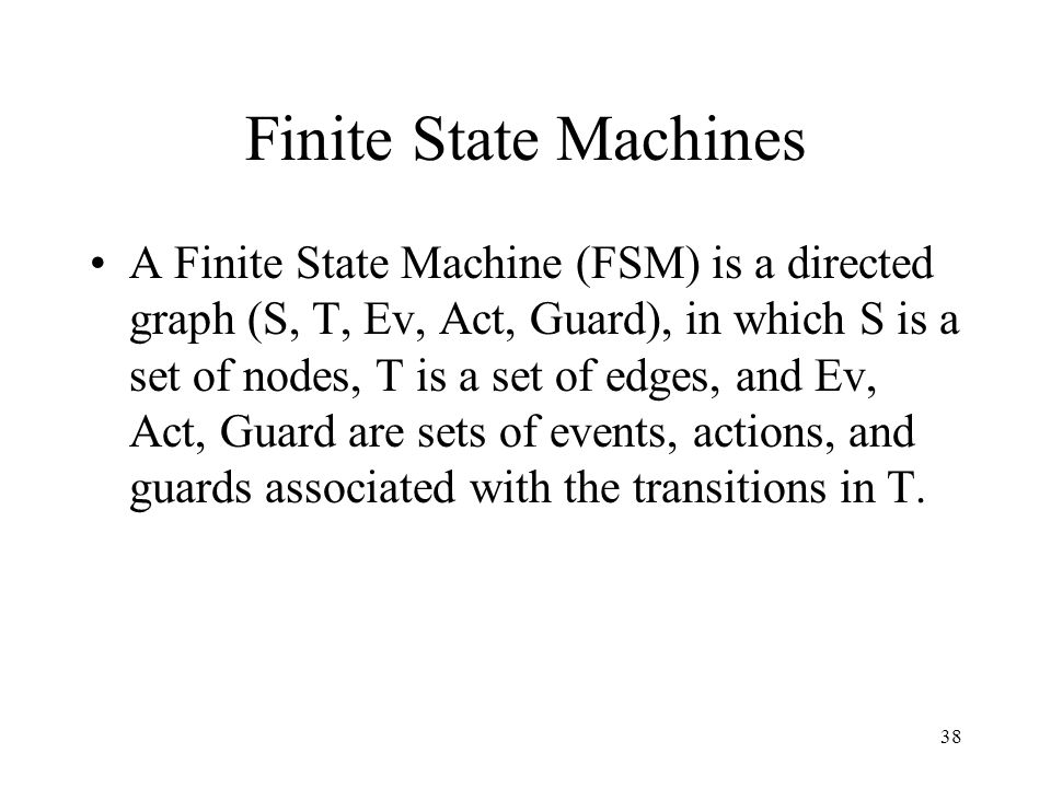 38 Finite State Machines A Finite State Machine (FSM) is a directed graph (S, T, Ev, Act, Guard), in which S is a set of nodes, T is a set of edges, a