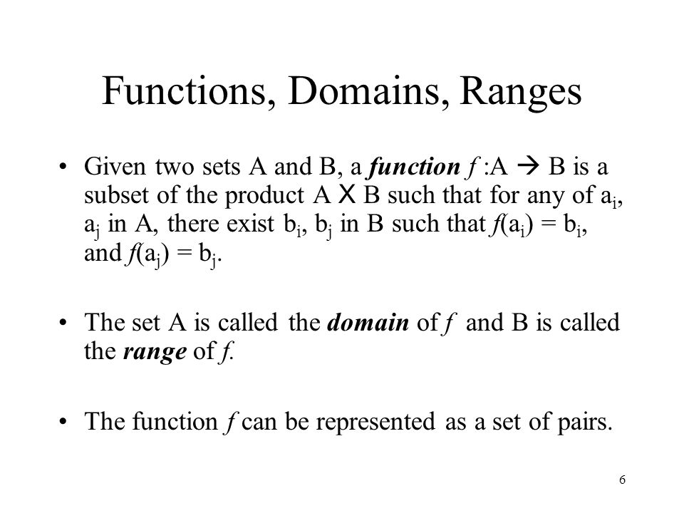 6 Functions, Domains, Ranges Given two sets A and B, a function f :A  B is a subset of the product A X B such that for any of a i, a j in A, there ex