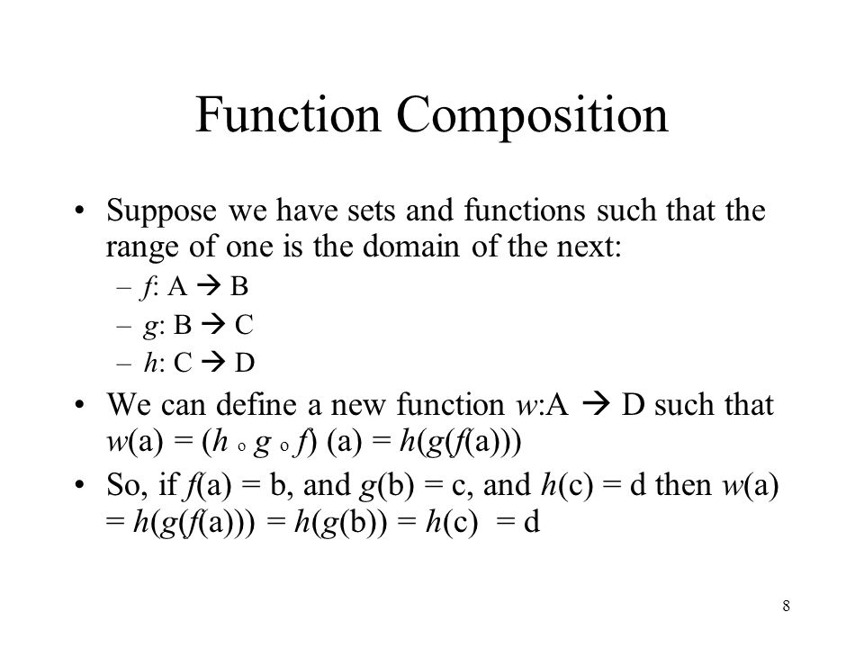 8 Function Composition Suppose we have sets and functions such that the range of one is the domain of the next: –f: A  B –g: B  C –h: C  D We can d