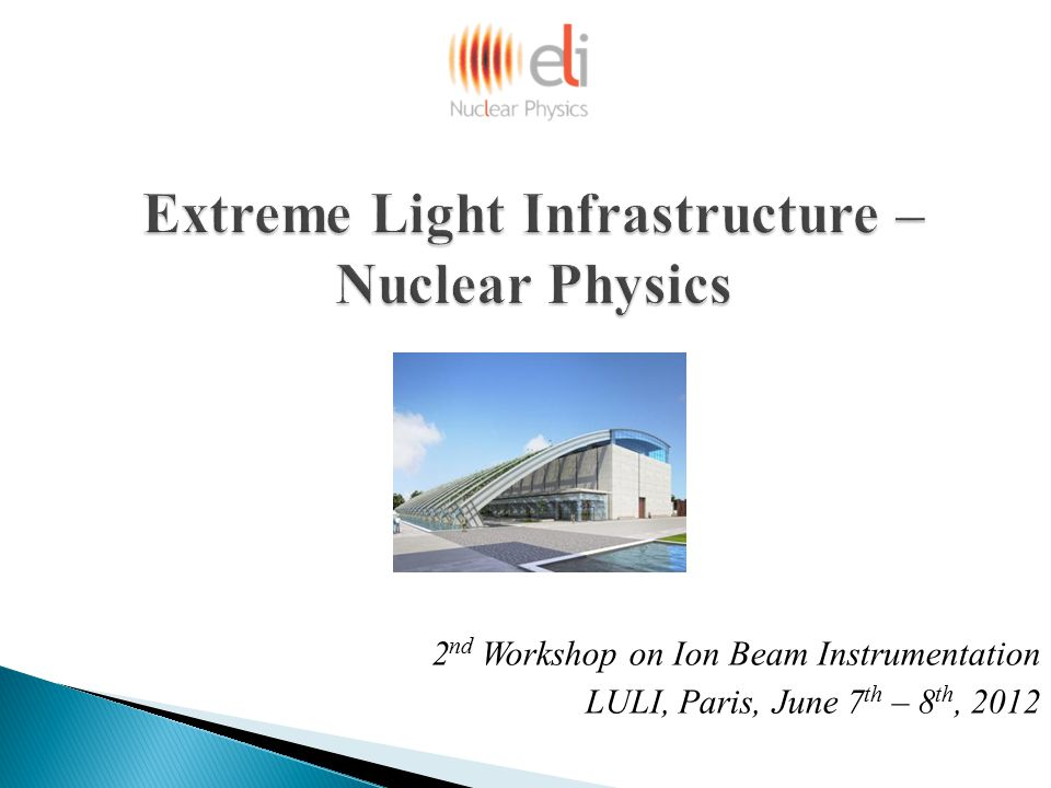 Extreme Light Infrastructure – Nuclear Physics 2 nd Workshop on Ion Beam Instrumentation LULI, Paris, June 7 th – 8 th, 2012