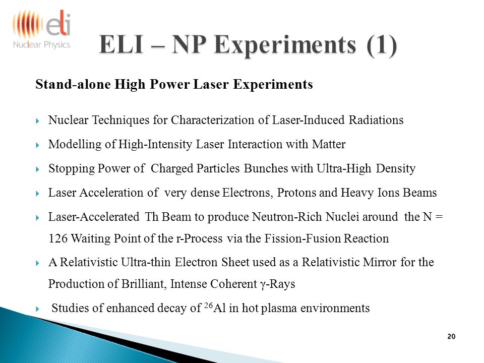 Stand-alone High Power Laser Experiments  Nuclear Techniques for Characterization of Laser-Induced Radiations  Modelling of High-Intensity Laser Interaction with Matter  Stopping Power of Charged Particles Bunches with Ultra-High Density  Laser Acceleration of very dense Electrons, Protons and Heavy Ions Beams  Laser-Accelerated Th Beam to produce Neutron-Rich Nuclei around the N = 126 Waiting Point of the r-Process via the Fission-Fusion Reaction  A Relativistic Ultra-thin Electron Sheet used as a Relativistic Mirror for the Production of Brilliant, Intense Coherent γ-Rays  Studies of enhanced decay of 26 Al in hot plasma environments 20
