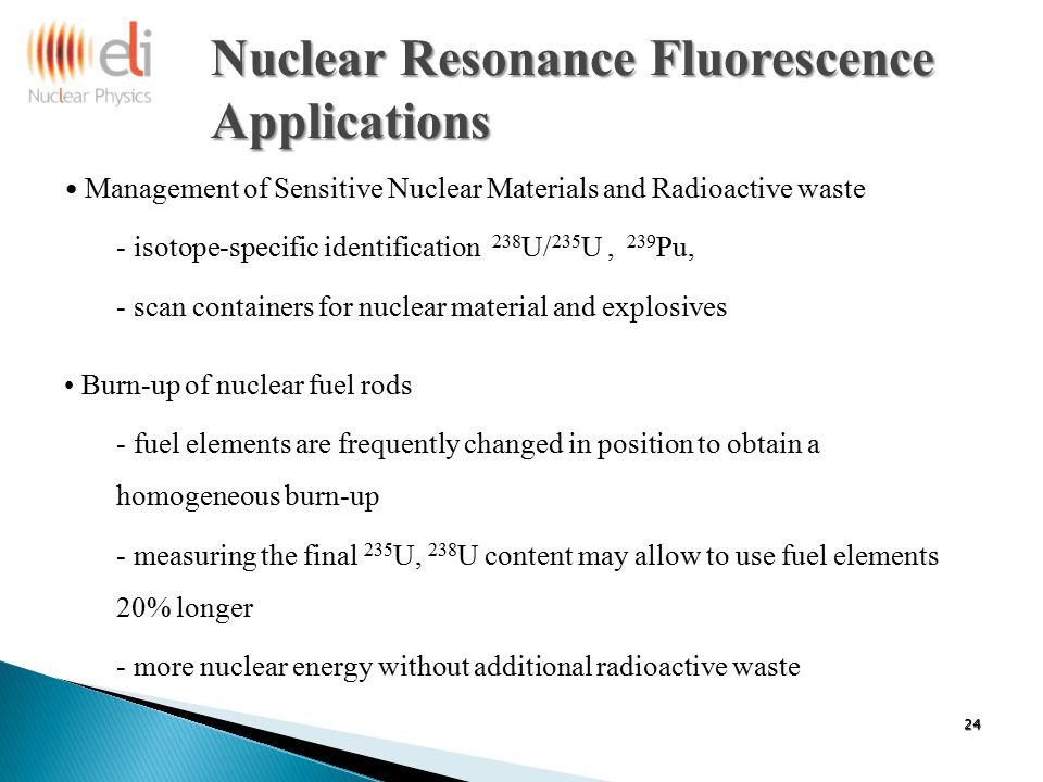 Nuclear Resonance Fluorescence Applications Management of Sensitive Nuclear Materials and Radioactive waste - isotope-specific identification 238 U/ 235 U, 239 Pu, - scan containers for nuclear material and explosives Burn-up of nuclear fuel rods - fuel elements are frequently changed in position to obtain a homogeneous burn-up - measuring the final 235 U, 238 U content may allow to use fuel elements 20% longer - more nuclear energy without additional radioactive waste 24