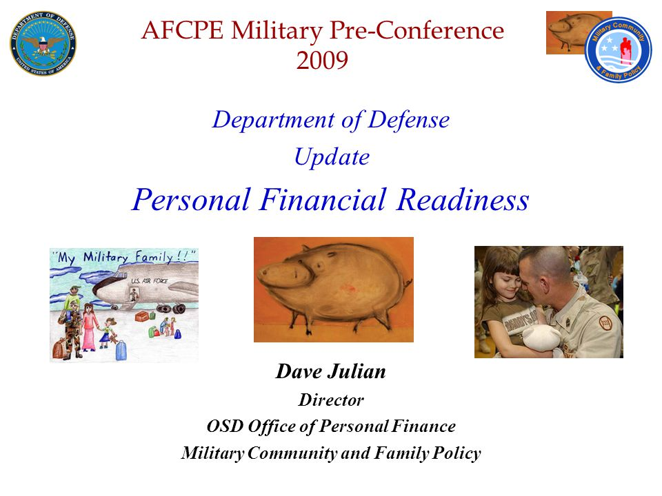 Defense Senior Leadership Spouses ' Conference NGB – Joint Family Program Volunteer Workshop AFCPE Military Pre-Conference 2009 Department of Defense Update Personal Financial Readiness Dave Julian Director OSD Office of Personal Finance Military Community and Family Policy