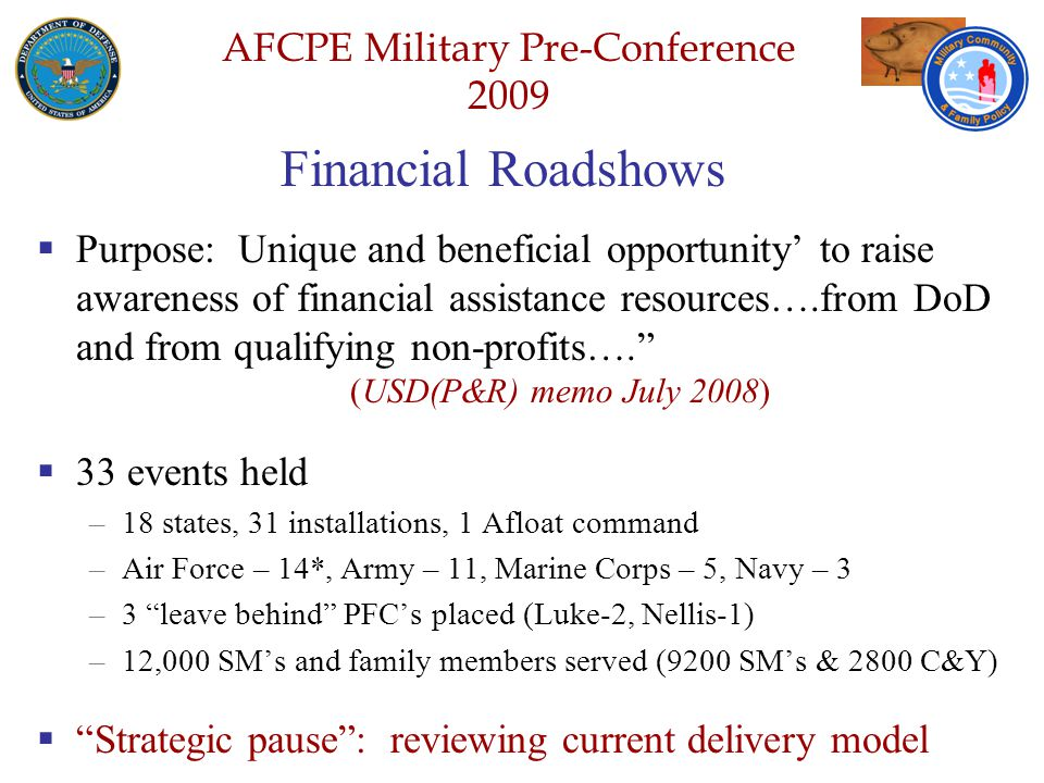 Defense Senior Leadership Spouses ' Conference NGB – Joint Family Program Volunteer Workshop AFCPE Military Pre-Conference 2009 Financial Roadshows  Purpose: Unique and beneficial opportunity' to raise awareness of financial assistance resources….from DoD and from qualifying non-profits…. (USD(P&R) memo July 2008)  33 events held –18 states, 31 installations, 1 Afloat command –Air Force – 14*, Army – 11, Marine Corps – 5, Navy – 3 –3 leave behind PFC's placed (Luke-2, Nellis-1) –12,000 SM's and family members served (9200 SM's & 2800 C&Y)  Strategic pause : reviewing current delivery model
