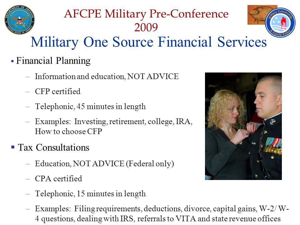 Defense Senior Leadership Spouses ' Conference NGB – Joint Family Program Volunteer Workshop AFCPE Military Pre-Conference 2009 Military One Source Financial Services  Financial Planning –Information and education, NOT ADVICE –CFP certified –Telephonic, 45 minutes in length –Examples: Investing, retirement, college, IRA, How to choose CFP  Tax Consultations –Education, NOT ADVICE (Federal only) –CPA certified –Telephonic, 15 minutes in length –Examples: Filing requirements, deductions, divorce, capital gains, W-2/ W- 4 questions, dealing with IRS, referrals to VITA and state revenue offices