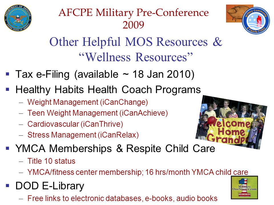 Defense Senior Leadership Spouses ' Conference NGB – Joint Family Program Volunteer Workshop AFCPE Military Pre-Conference 2009 Other Helpful MOS Resources & Wellness Resources  Tax e-Filing (available ~ 18 Jan 2010)  Healthy Habits Health Coach Programs –Weight Management (iCanChange) –Teen Weight Management (iCanAchieve) –Cardiovascular (iCanThrive) –Stress Management (iCanRelax)  YMCA Memberships & Respite Child Care –Title 10 status –YMCA/fitness center membership; 16 hrs/month YMCA child care  DOD E-Library –Free links to electronic databases, e-books, audio books