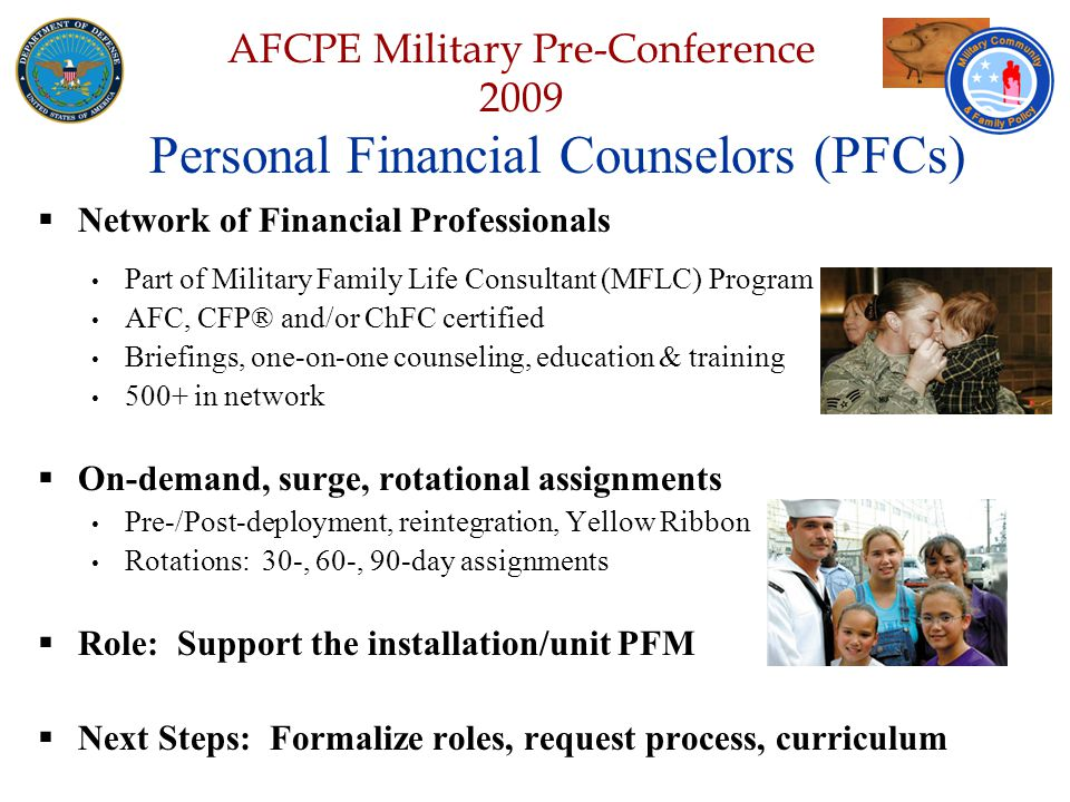 Defense Senior Leadership Spouses ' Conference NGB – Joint Family Program Volunteer Workshop AFCPE Military Pre-Conference 2009  Network of Financial Professionals Part of Military Family Life Consultant (MFLC) Program AFC, CFP® and/or ChFC certified Briefings, one-on-one counseling, education & training 500+ in network  On-demand, surge, rotational assignments Pre-/Post-deployment, reintegration, Yellow Ribbon Rotations: 30-, 60-, 90-day assignments  Role: Support the installation/unit PFM  Next Steps: Formalize roles, request process, curriculum Personal Financial Counselors (PFCs)