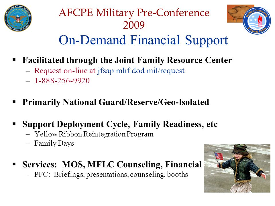 Defense Senior Leadership Spouses ' Conference NGB – Joint Family Program Volunteer Workshop AFCPE Military Pre-Conference 2009  Facilitated through the Joint Family Resource Center –Request on-line at jfsap.mhf.dod.mil/request –1-888-256-9920  Primarily National Guard/Reserve/Geo-Isolated  Support Deployment Cycle, Family Readiness, etc –Yellow Ribbon Reintegration Program –Family Days  Services: MOS, MFLC Counseling, Financial –PFC: Briefings, presentations, counseling, booths On-Demand Financial Support