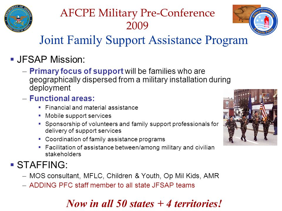 Defense Senior Leadership Spouses ' Conference NGB – Joint Family Program Volunteer Workshop AFCPE Military Pre-Conference 2009 Joint Family Support Assistance Program  JFSAP Mission: –Primary focus of support will be families who are geographically dispersed from a military installation during deployment –Functional areas:  Financial and material assistance  Mobile support services  Sponsorship of volunteers and family support professionals for delivery of support services  Coordination of family assistance programs  Facilitation of assistance between/among military and civilian stakeholders  STAFFING: –MOS consultant, MFLC, Children & Youth, Op Mil Kids, AMR –ADDING PFC staff member to all state JFSAP teams Now in all 50 states + 4 territories!