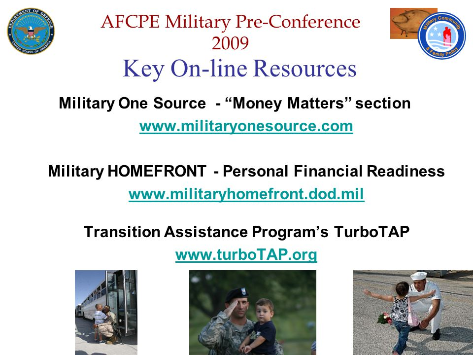 Defense Senior Leadership Spouses ' Conference NGB – Joint Family Program Volunteer Workshop AFCPE Military Pre-Conference 2009 Key On-line Resources Military One Source - Money Matters section www.militaryonesource.com Military HOMEFRONT - Personal Financial Readiness www.militaryhomefront.dod.mil Transition Assistance Program's TurboTAP www.turboTAP.org