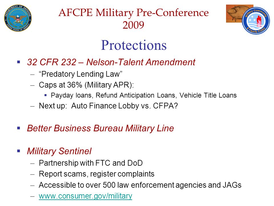 Defense Senior Leadership Spouses ' Conference NGB – Joint Family Program Volunteer Workshop AFCPE Military Pre-Conference 2009 Protections  32 CFR 232 – Nelson-Talent Amendment – Predatory Lending Law –Caps at 36% (Military APR):  Payday loans, Refund Anticipation Loans, Vehicle Title Loans –Next up: Auto Finance Lobby vs.