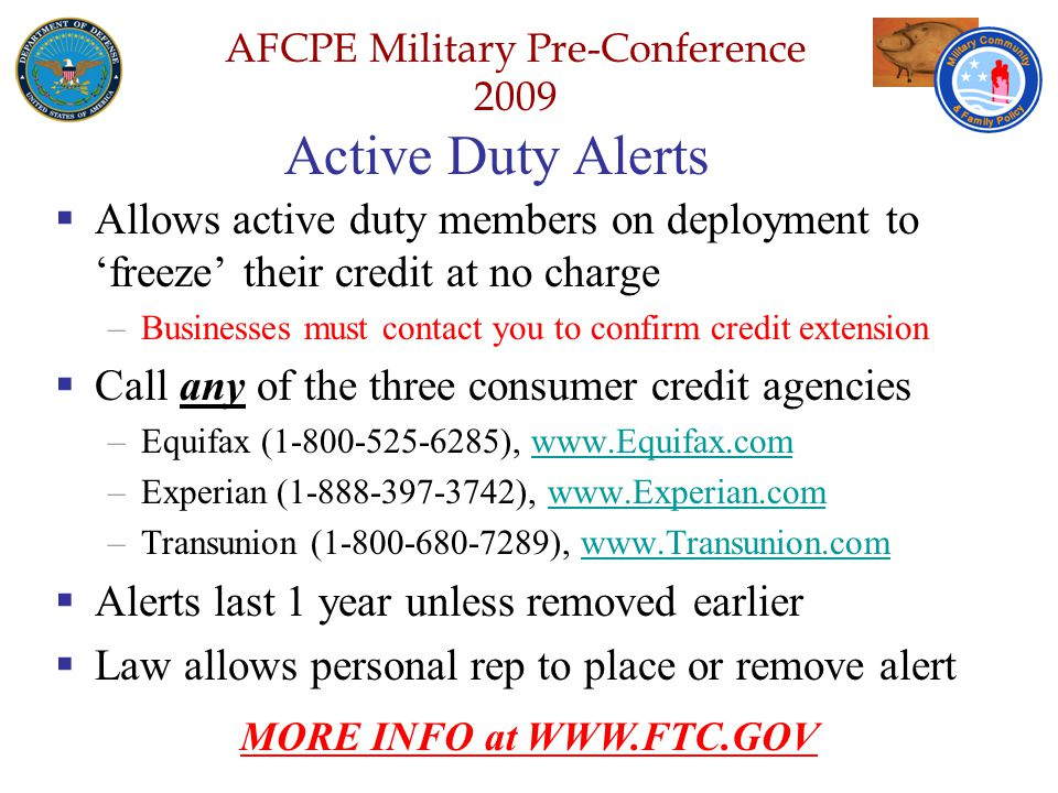 Defense Senior Leadership Spouses ' Conference NGB – Joint Family Program Volunteer Workshop AFCPE Military Pre-Conference 2009 Active Duty Alerts  Allows active duty members on deployment to 'freeze' their credit at no charge –Businesses must contact you to confirm credit extension  Call any of the three consumer credit agencies –Equifax (1-800-525-6285), www.Equifax.comwww.Equifax.com –Experian (1-888-397-3742), www.Experian.comwww.Experian.com –Transunion (1-800-680-7289), www.Transunion.comwww.Transunion.com  Alerts last 1 year unless removed earlier  Law allows personal rep to place or remove alert MORE INFO at WWW.FTC.GOV