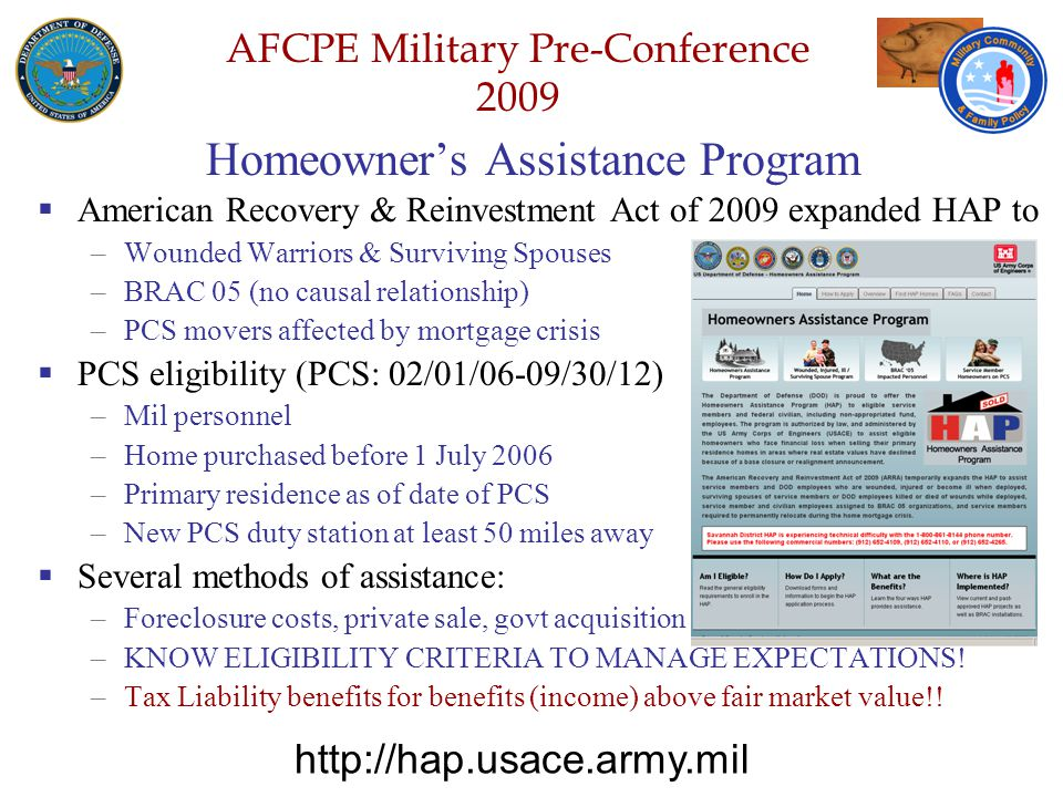 Defense Senior Leadership Spouses ' Conference NGB – Joint Family Program Volunteer Workshop AFCPE Military Pre-Conference 2009 Homeowner's Assistance Program  American Recovery & Reinvestment Act of 2009 expanded HAP to –Wounded Warriors & Surviving Spouses –BRAC 05 (no causal relationship) –PCS movers affected by mortgage crisis  PCS eligibility (PCS: 02/01/06-09/30/12) –Mil personnel –Home purchased before 1 July 2006 –Primary residence as of date of PCS –New PCS duty station at least 50 miles away  Several methods of assistance: –Foreclosure costs, private sale, govt acquisition –KNOW ELIGIBILITY CRITERIA TO MANAGE EXPECTATIONS.