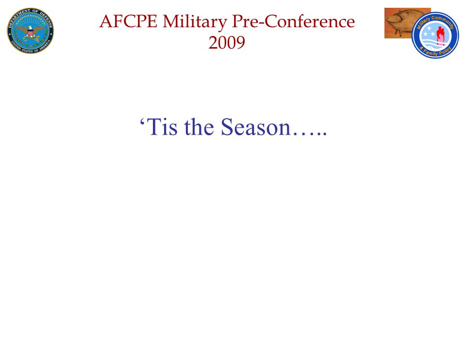 Defense Senior Leadership Spouses ' Conference NGB – Joint Family Program Volunteer Workshop AFCPE Military Pre-Conference 2009 'Tis the Season…..