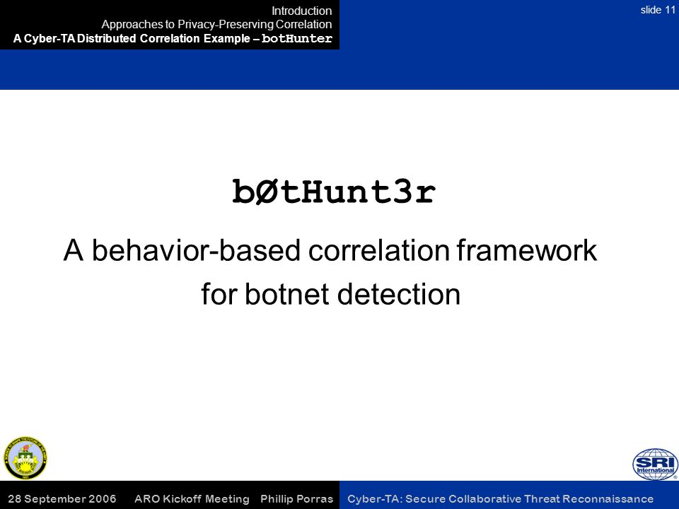 28 September 2006 ARO Kickoff Meeting Phillip Porras Cyber-TA: Secure Collaborative Threat Reconnaissance slide 11 bØtHunt3r A behavior-based correlation framework for botnet detection Introduction Approaches to Privacy-Preserving Correlation A Cyber-TA Distributed Correlation Example – botHunter