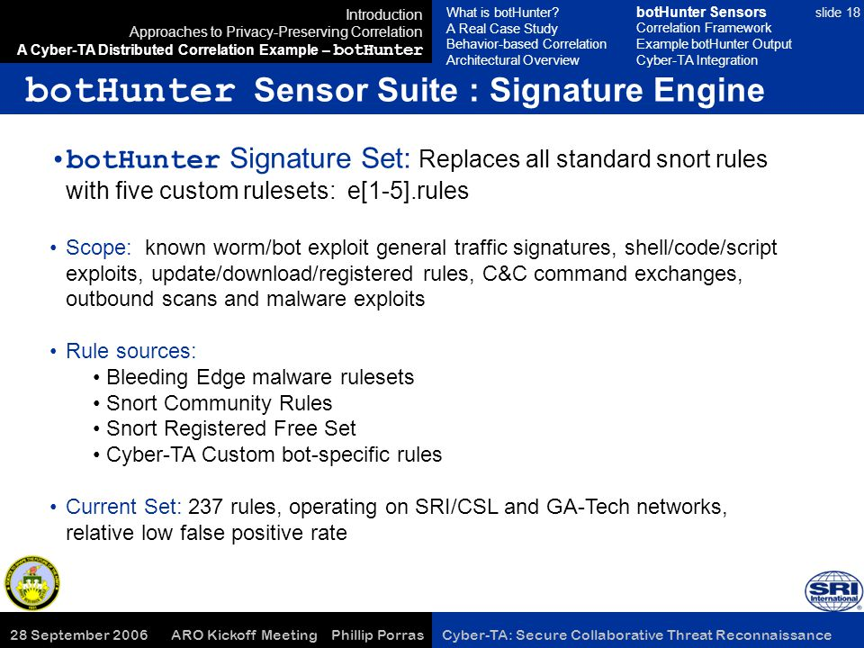 28 September 2006 ARO Kickoff Meeting Phillip Porras Cyber-TA: Secure Collaborative Threat Reconnaissance slide 18 botHunter Sensor Suite : Signature Engine Introduction Approaches to Privacy-Preserving Correlation A Cyber-TA Distributed Correlation Example – botHunter botHunter Signature Set: Replaces all standard snort rules with five custom rulesets: e[1-5].rules Scope: known worm/bot exploit general traffic signatures, shell/code/script exploits, update/download/registered rules, C&C command exchanges, outbound scans and malware exploits Rule sources: Bleeding Edge malware rulesets Snort Community Rules Snort Registered Free Set Cyber-TA Custom bot-specific rules Current Set: 237 rules, operating on SRI/CSL and GA-Tech networks, relative low false positive rate What is botHunter.