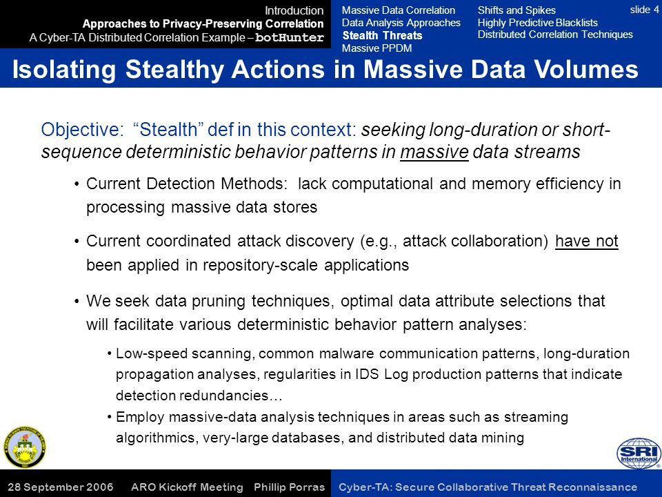 28 September 2006 ARO Kickoff Meeting Phillip Porras Cyber-TA: Secure Collaborative Threat Reconnaissance slide 4 Isolating Stealthy Actions in Massive Data Volumes Introduction Approaches to Privacy-Preserving Correlation A Cyber-TA Distributed Correlation Example – botHunter Objective: Stealth def in this context: seeking long-duration or short- sequence deterministic behavior patterns in massive data streams Current Detection Methods: lack computational and memory efficiency in processing massive data stores Current coordinated attack discovery (e.g., attack collaboration) have not been applied in repository-scale applications We seek data pruning techniques, optimal data attribute selections that will facilitate various deterministic behavior pattern analyses: Low-speed scanning, common malware communication patterns, long-duration propagation analyses, regularities in IDS Log production patterns that indicate detection redundancies… Employ massive-data analysis techniques in areas such as streaming algorithmics, very-large databases, and distributed data mining Massive Data Correlation Data Analysis Approaches Stealth Threats Massive PPDM Shifts and Spikes Highly Predictive Blacklists Distributed Correlation Techniques