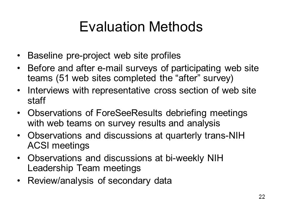 22 Evaluation Methods Baseline pre-project web site profiles Before and after e-mail surveys of participating web site teams (51 web sites completed the after survey) Interviews with representative cross section of web site staff Observations of ForeSeeResults debriefing meetings with web teams on survey results and analysis Observations and discussions at quarterly trans-NIH ACSI meetings Observations and discussions at bi-weekly NIH Leadership Team meetings Review/analysis of secondary data