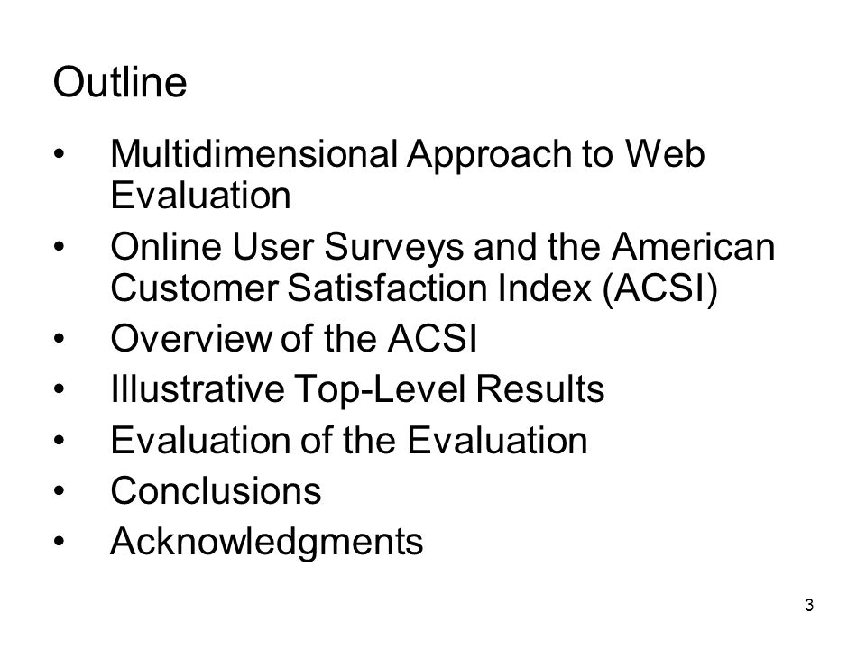 3 Outline Multidimensional Approach to Web Evaluation Online User Surveys and the American Customer Satisfaction Index (ACSI) Overview of the ACSI Illustrative Top-Level Results Evaluation of the Evaluation Conclusions Acknowledgments