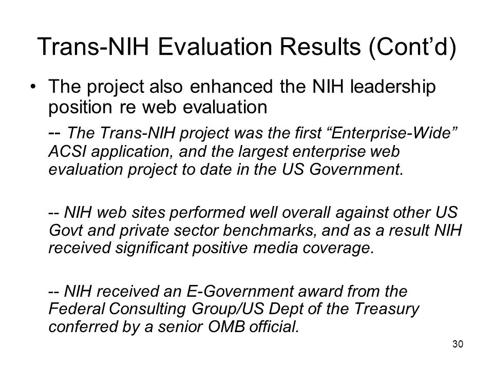 30 Trans-NIH Evaluation Results (Cont'd) The project also enhanced the NIH leadership position re web evaluation -- The Trans-NIH project was the first Enterprise-Wide ACSI application, and the largest enterprise web evaluation project to date in the US Government.