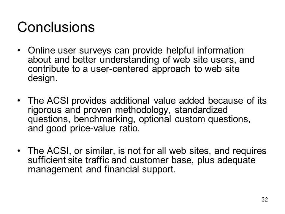 32 Conclusions Online user surveys can provide helpful information about and better understanding of web site users, and contribute to a user-centered approach to web site design.
