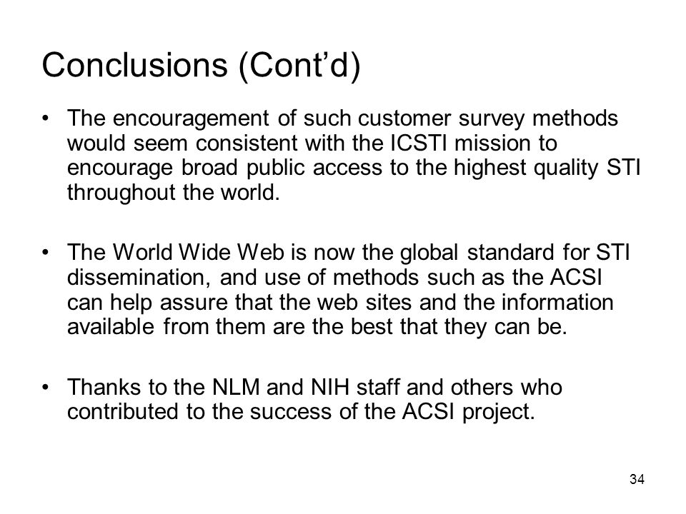 34 Conclusions (Cont'd) The encouragement of such customer survey methods would seem consistent with the ICSTI mission to encourage broad public access to the highest quality STI throughout the world.