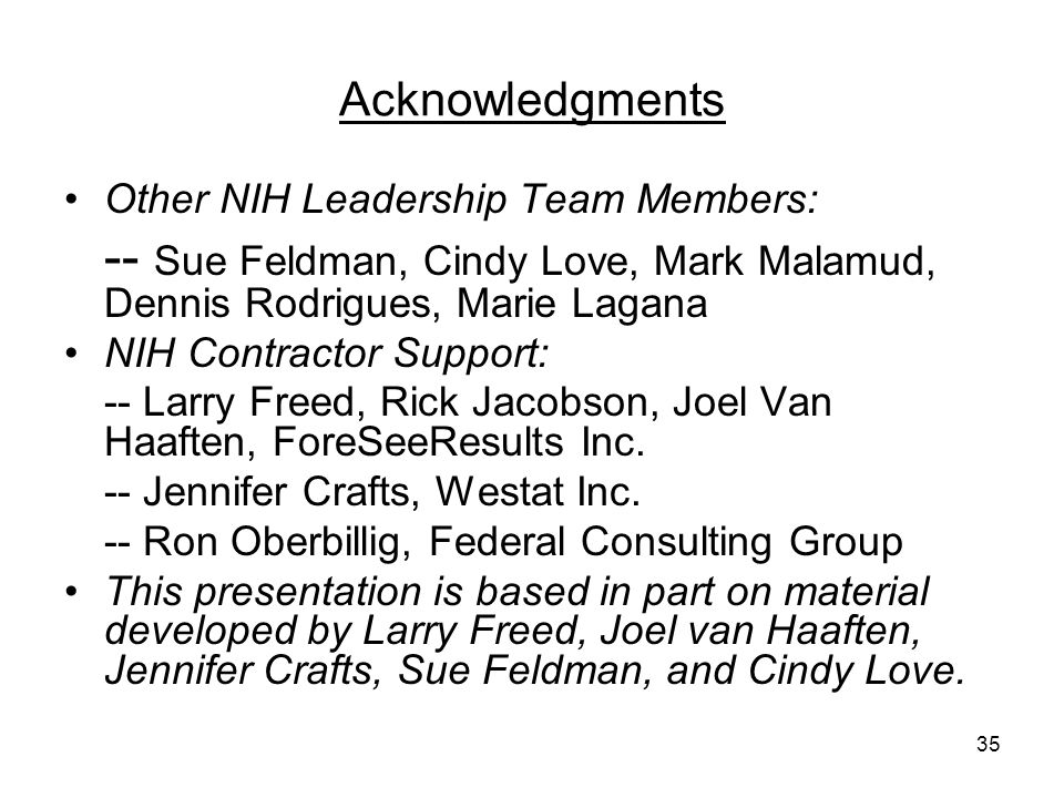 35 Acknowledgments Other NIH Leadership Team Members: -- Sue Feldman, Cindy Love, Mark Malamud, Dennis Rodrigues, Marie Lagana NIH Contractor Support: -- Larry Freed, Rick Jacobson, Joel Van Haaften, ForeSeeResults Inc.