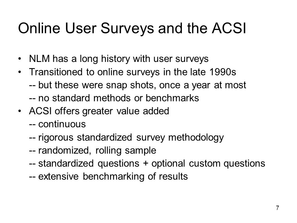 7 Online User Surveys and the ACSI NLM has a long history with user surveys Transitioned to online surveys in the late 1990s -- but these were snap shots, once a year at most -- no standard methods or benchmarks ACSI offers greater value added -- continuous -- rigorous standardized survey methodology -- randomized, rolling sample -- standardized questions + optional custom questions -- extensive benchmarking of results