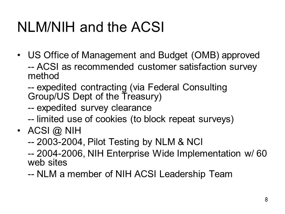 8 NLM/NIH and the ACSI US Office of Management and Budget (OMB) approved -- ACSI as recommended customer satisfaction survey method -- expedited contracting (via Federal Consulting Group/US Dept of the Treasury) -- expedited survey clearance -- limited use of cookies (to block repeat surveys) ACSI @ NIH -- 2003-2004, Pilot Testing by NLM & NCI -- 2004-2006, NIH Enterprise Wide Implementation w/ 60 web sites -- NLM a member of NIH ACSI Leadership Team