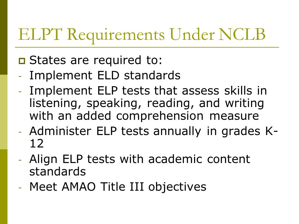 ELPT Requirements Under NCLB  States are required to: - Implement ELD standards - Implement ELP tests that assess skills in listening, speaking, read