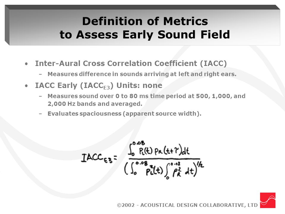 ©2002 - ACOUSTICAL DESIGN COLLABORATIVE, LTD Definition of Metrics to Assess Early Sound Field Inter-Aural Cross Correlation Coefficient (IACC) –Measures difference in sounds arriving at left and right ears.