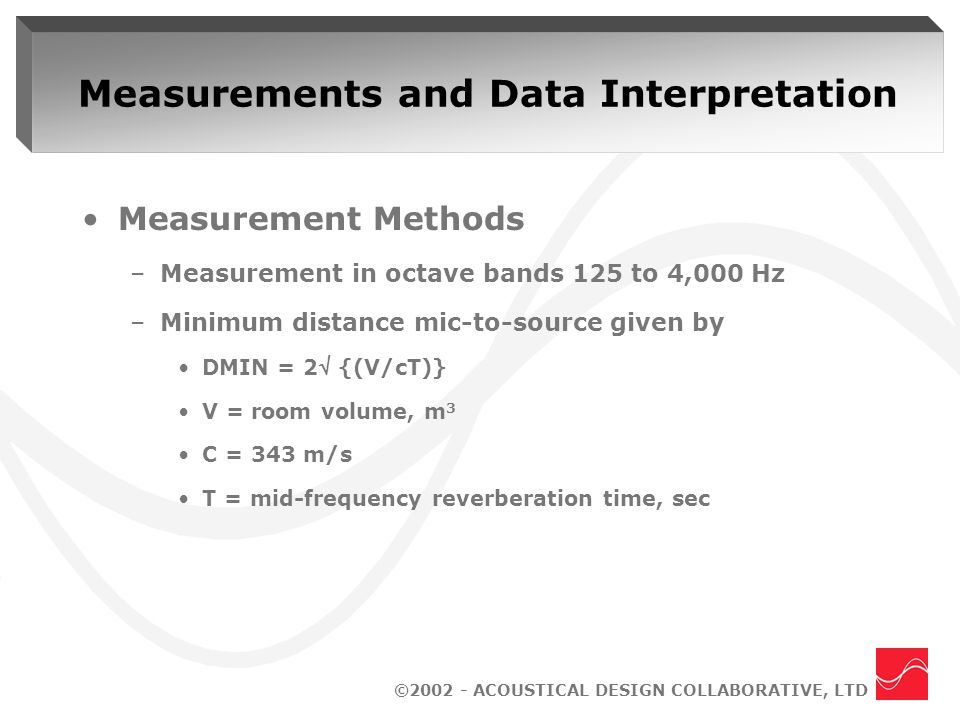 ©2002 - ACOUSTICAL DESIGN COLLABORATIVE, LTD Measurements and Data Interpretation Measurement Methods –Measurement in octave bands 125 to 4,000 Hz –Minimum distance mic-to-source given by DMIN = 2 {(V/cT)} V = room volume, m 3 C = 343 m/s T = mid-frequency reverberation time, sec