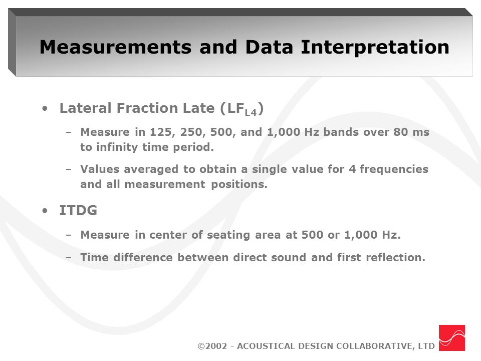 ©2002 - ACOUSTICAL DESIGN COLLABORATIVE, LTD Measurements and Data Interpretation Lateral Fraction Late (LF L4 ) –Measure in 125, 250, 500, and 1,000 Hz bands over 80 ms to infinity time period.