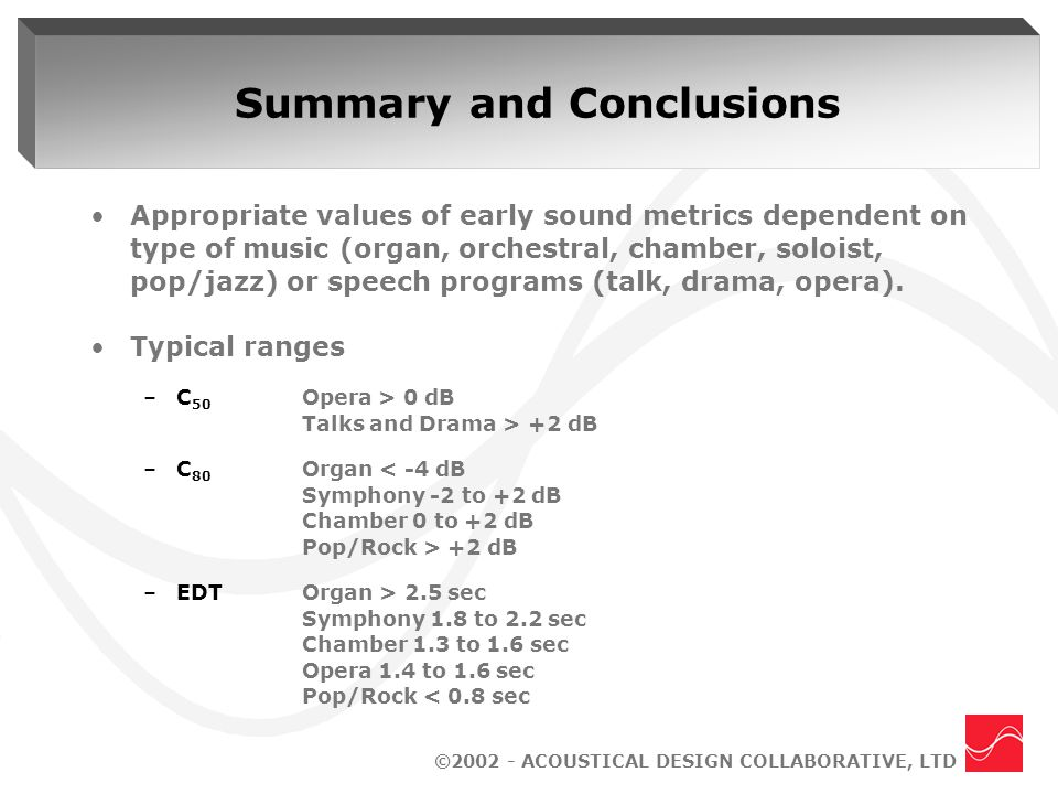 ©2002 - ACOUSTICAL DESIGN COLLABORATIVE, LTD Summary and Conclusions Appropriate values of early sound metrics dependent on type of music (organ, orchestral, chamber, soloist, pop/jazz) or speech programs (talk, drama, opera).