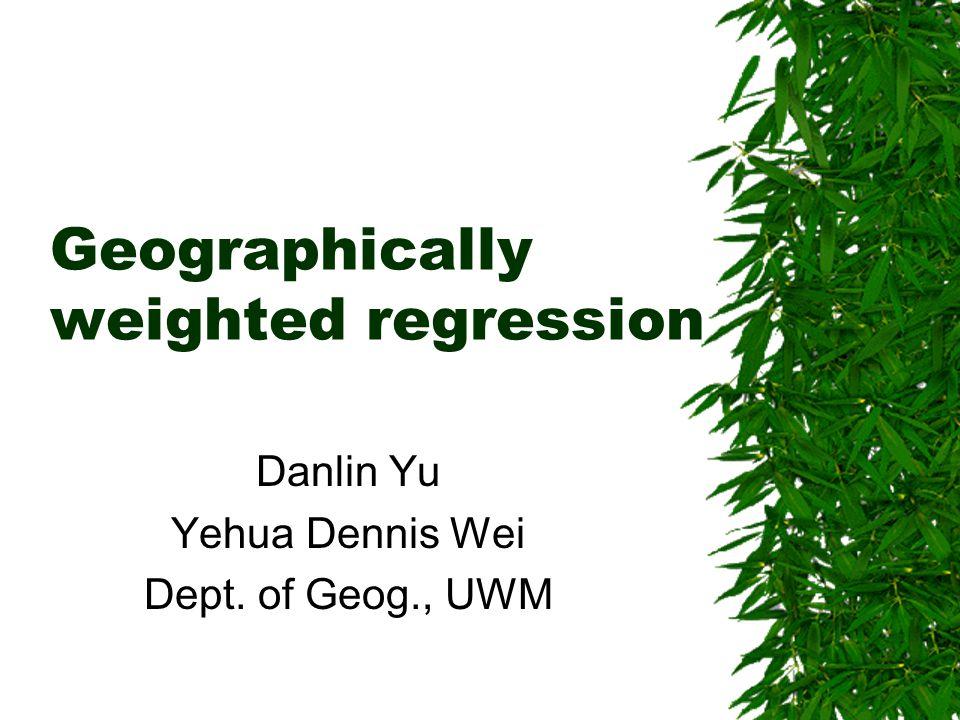 Geographically weighted regression Danlin Yu Yehua Dennis Wei Dept. of Geog., UWM