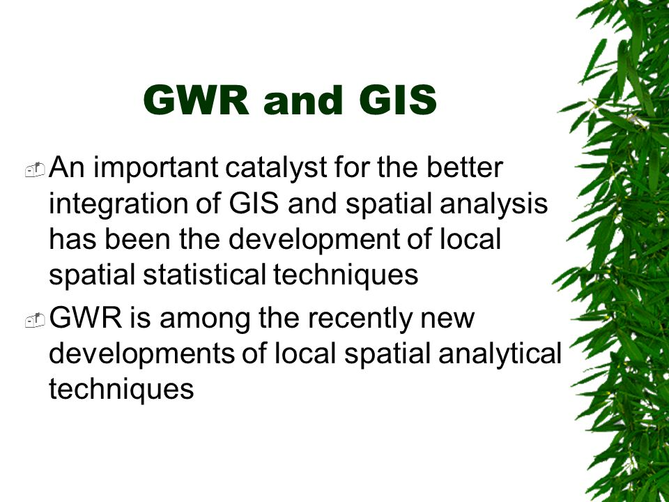 GWR and GIS  An important catalyst for the better integration of GIS and spatial analysis has been the development of local spatial statistical techn