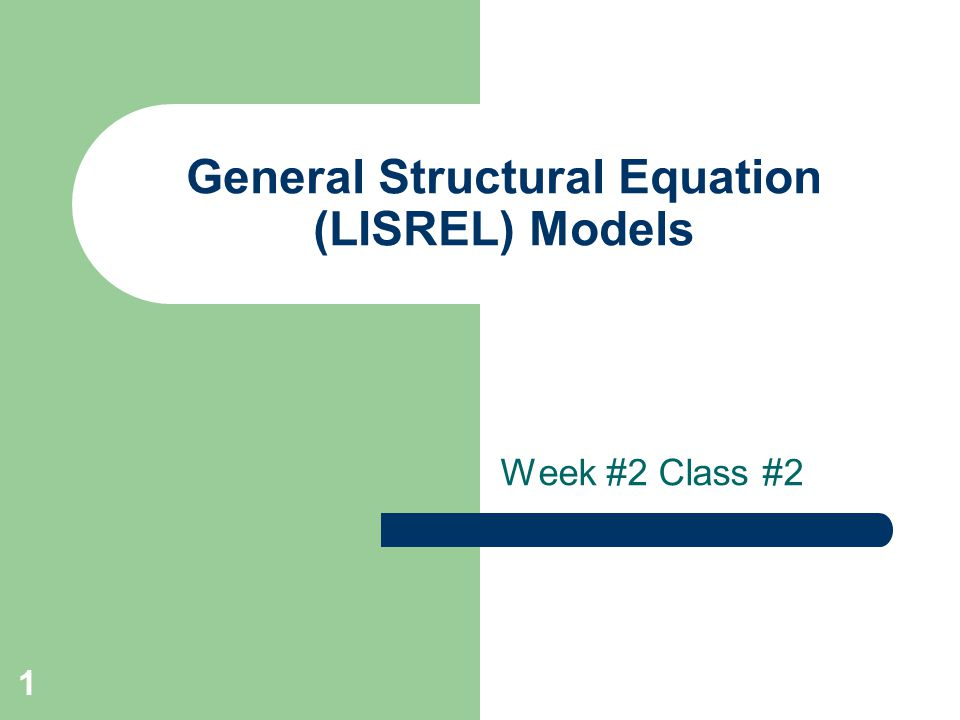 1 General Structural Equation (LISREL) Models Week #2 Class #2