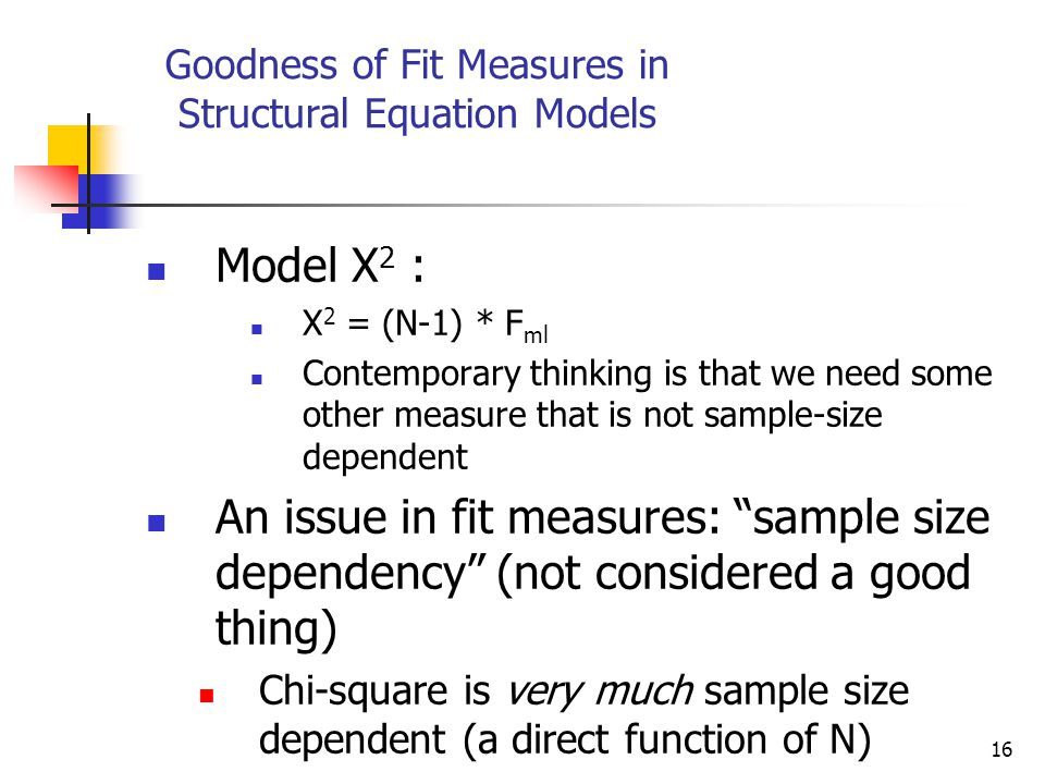 16 Goodness of Fit Measures in Structural Equation Models Model Χ 2 : X 2 = (N-1) * F ml Contemporary thinking is that we need some other measure that is not sample-size dependent An issue in fit measures: sample size dependency (not considered a good thing) Chi-square is very much sample size dependent (a direct function of N)