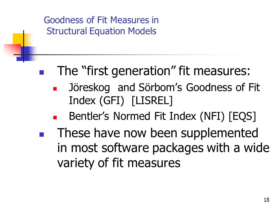 18 Goodness of Fit Measures in Structural Equation Models The first generation fit measures: Jöreskog and Sörbom's Goodness of Fit Index (GFI) [LISREL] Bentler's Normed Fit Index (NFI) [EQS] These have now been supplemented in most software packages with a wide variety of fit measures