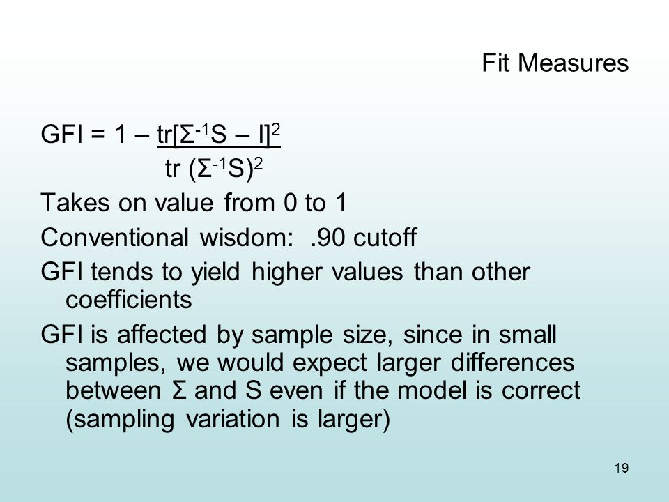 19 Fit Measures GFI = 1 – tr[Σ -1 S – I] 2 tr (Σ -1 S) 2 Takes on value from 0 to 1 Conventional wisdom:.90 cutoff GFI tends to yield higher values than other coefficients GFI is affected by sample size, since in small samples, we would expect larger differences between Σ and S even if the model is correct (sampling variation is larger)