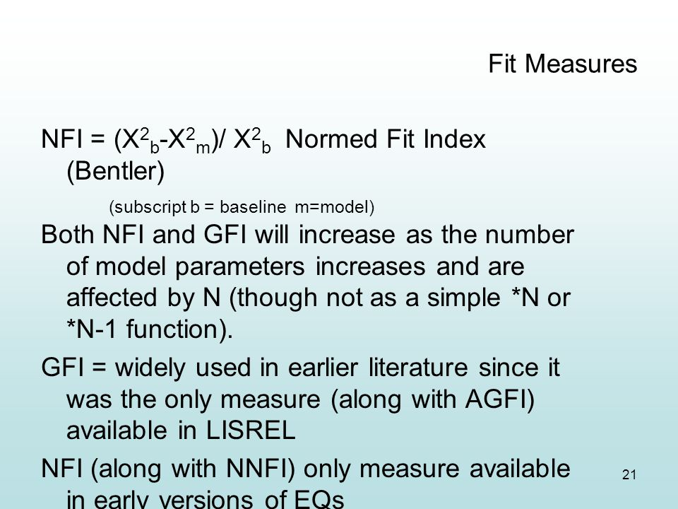 21 Fit Measures NFI = (Χ 2 b -Χ 2 m )/ Χ 2 b Normed Fit Index (Bentler) (subscript b = baseline m=model) Both NFI and GFI will increase as the number of model parameters increases and are affected by N (though not as a simple *N or *N-1 function).
