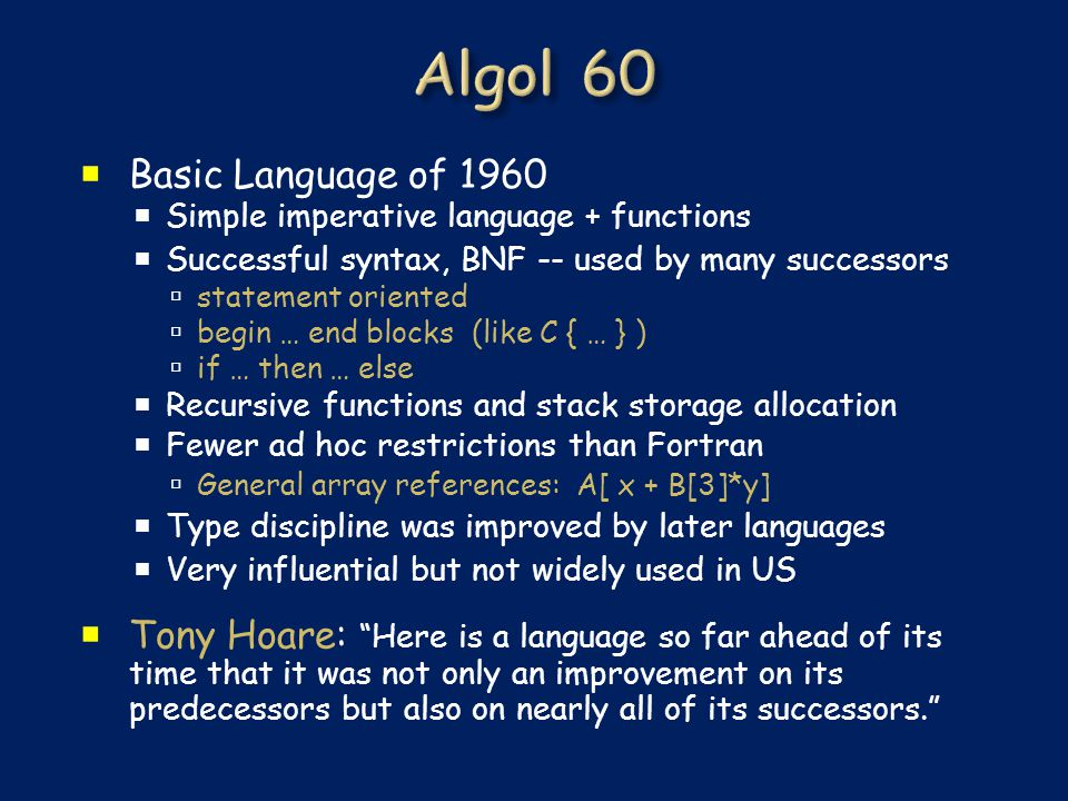  Basic Language of 1960  Simple imperative language + functions  Successful syntax, BNF -- used by many successors  statement oriented  begin … end blocks (like C { … } )  if … then … else  Recursive functions and stack storage allocation  Fewer ad hoc restrictions than Fortran  General array references: A[ x + B[3]*y]  Type discipline was improved by later languages  Very influential but not widely used in US  Tony Hoare: Here is a language so far ahead of its time that it was not only an improvement on its predecessors but also on nearly all of its successors.