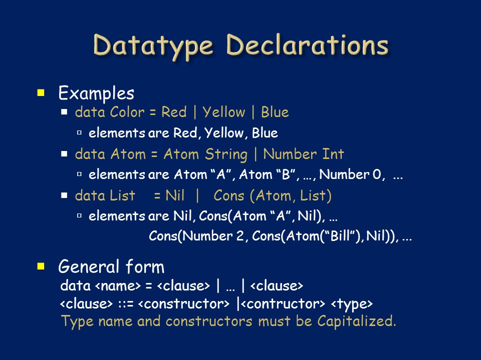  Examples  data Color = Red | Yellow | Blue  elements are Red, Yellow, Blue  data Atom = Atom String | Number Int  elements are Atom A , Atom B , …, Number 0,...