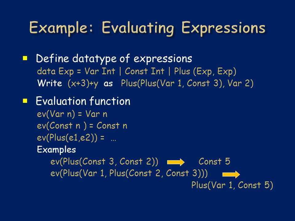  Define datatype of expressions data Exp = Var Int | Const Int | Plus (Exp, Exp) Write (x+3)+y as Plus(Plus(Var 1, Const 3), Var 2)  Evaluation func