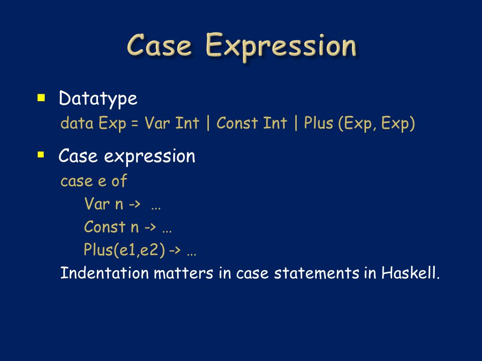  Datatype data Exp = Var Int | Const Int | Plus (Exp, Exp)  Case expression case e of Var n -> … Const n -> … Plus(e1,e2) -> … Indentation matters in case statements in Haskell.