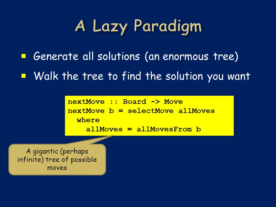  Generate all solutions (an enormous tree)  Walk the tree to find the solution you want nextMove :: Board -> Move nextMove b = selectMove allMoves where allMoves = allMovesFrom b A gigantic (perhaps infinite) tree of possible moves