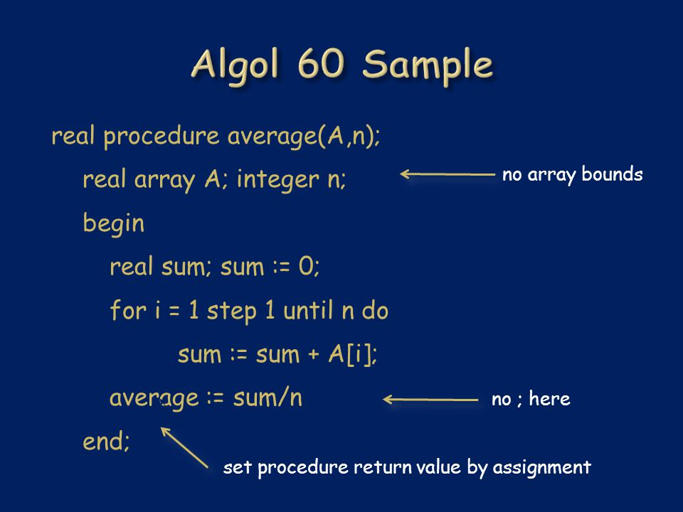 real procedure average(A,n); real array A; integer n; begin real sum; sum := 0; for i = 1 step 1 until n do sum := sum + A[i]; average := sum/n end; no ; here no array bounds set procedure return value by assignment